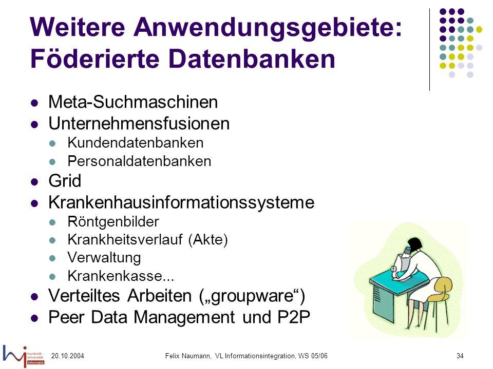 20.10.2004Felix Naumann, VL Informationsintegration, WS 05/0634 Weitere Anwendungsgebiete: Föderierte Datenbanken Meta-Suchmaschinen Unternehmensfusio