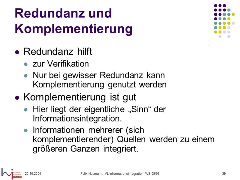 20.10.2004Felix Naumann, VL Informationsintegration, WS 05/0639 Redundanz und Komplementierung Redundanz hilft zur Verifikation Nur bei gewisser Redun