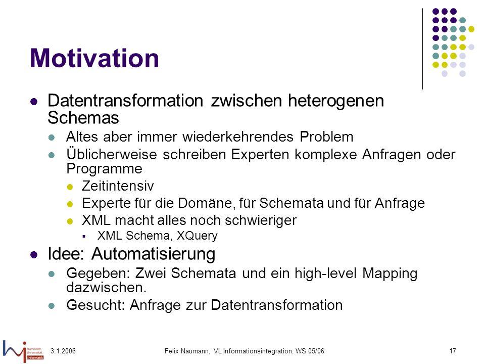 3.1.2006Felix Naumann, VL Informationsintegration, WS 05/0617 Motivation Datentransformation zwischen heterogenen Schemas Altes aber immer wiederkehre