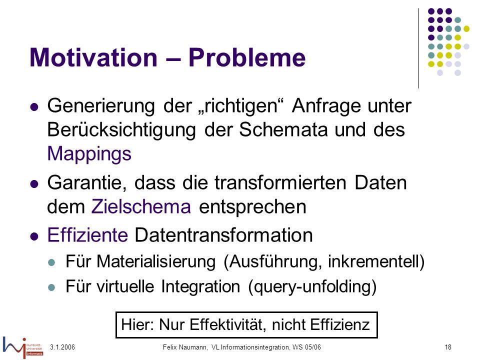 3.1.2006Felix Naumann, VL Informationsintegration, WS 05/0618 Motivation – Probleme Generierung der richtigen Anfrage unter Berücksichtigung der Schem