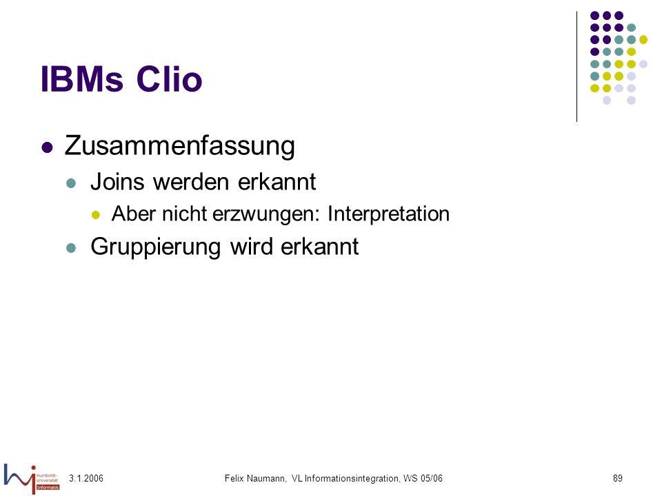 3.1.2006Felix Naumann, VL Informationsintegration, WS 05/0689 IBMs Clio Zusammenfassung Joins werden erkannt Aber nicht erzwungen: Interpretation Grup