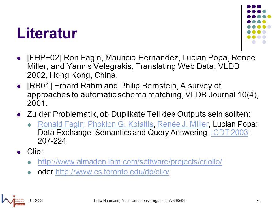 3.1.2006Felix Naumann, VL Informationsintegration, WS 05/0693 Literatur [FHP+02] Ron Fagin, Mauricio Hernandez, Lucian Popa, Renee Miller, and Yannis