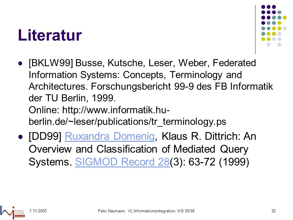1.11.2005Felix Naumann, VL Informationsintegration, WS 05/0632 Literatur [BKLW99] Busse, Kutsche, Leser, Weber, Federated Information Systems: Concepts, Terminology and Architectures.