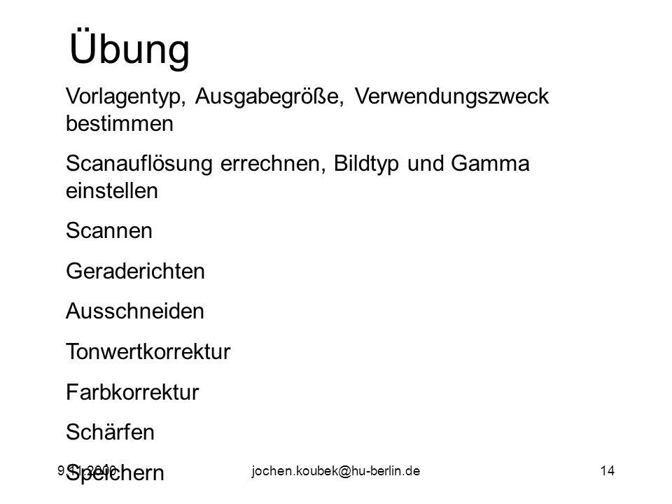 9.11.2000jochen.koubek@hu-berlin.de14 Übung Vorlagentyp, Ausgabegröße, Verwendungszweck bestimmen Scanauflösung errechnen, Bildtyp und Gamma einstellen Scannen Geraderichten Ausschneiden Tonwertkorrektur Farbkorrektur Schärfen Speichern