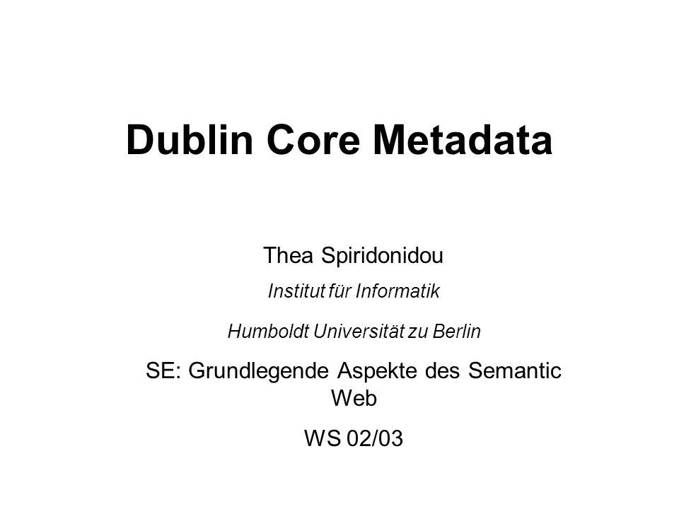 Dublin Core Metadata Thea Spiridonidou Institut für Informatik Humboldt Universität zu Berlin SE: Grundlegende Aspekte des Semantic Web WS 02/03