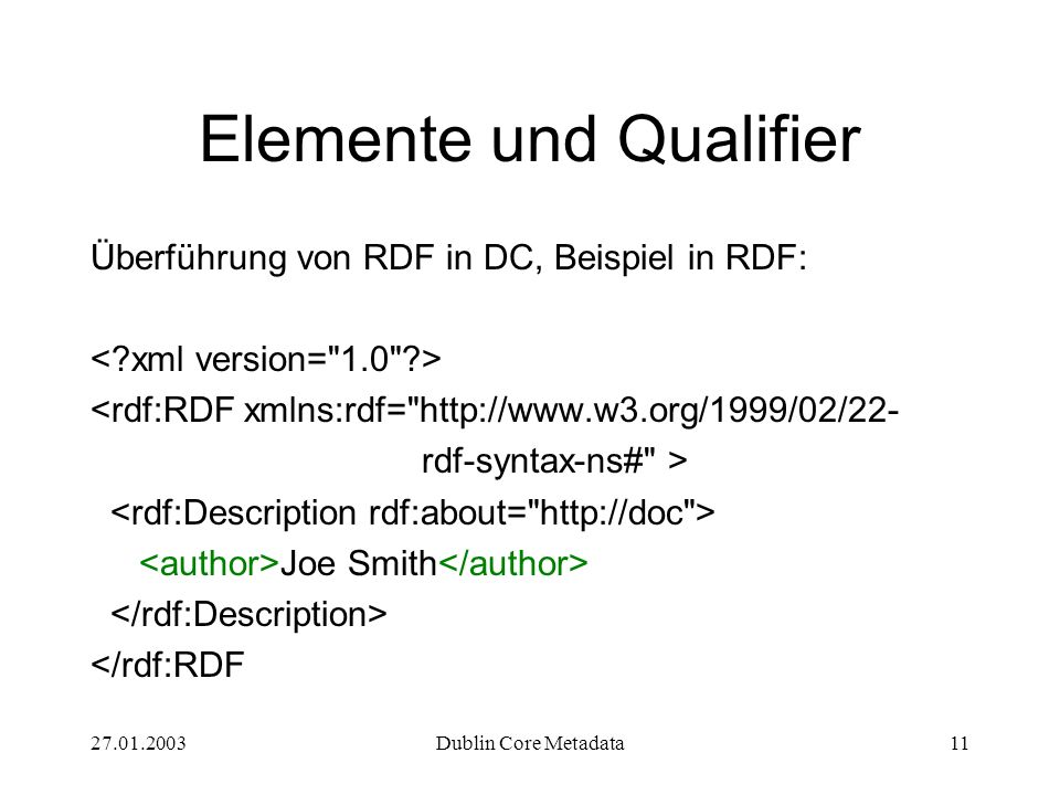 27.01.2003Dublin Core Metadata11 Elemente und Qualifier Überführung von RDF in DC, Beispiel in RDF: <rdf:RDF xmlns:rdf= http://www.w3.org/1999/02/22- rdf-syntax-ns# > Joe Smith </rdf:RDF