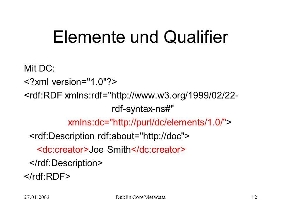 27.01.2003Dublin Core Metadata12 Elemente und Qualifier Mit DC: <rdf:RDF xmlns:rdf=