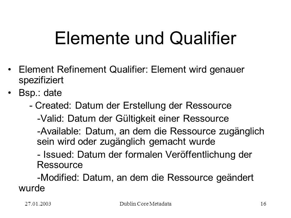 27.01.2003Dublin Core Metadata16 Elemente und Qualifier Element Refinement Qualifier: Element wird genauer spezifiziert Bsp.: date - Created: Datum der Erstellung der Ressource -Valid: Datum der Gültigkeit einer Ressource -Available: Datum, an dem die Ressource zugänglich sein wird oder zugänglich gemacht wurde - Issued: Datum der formalen Veröffentlichung der Ressource -Modified: Datum, an dem die Ressource geändert wurde
