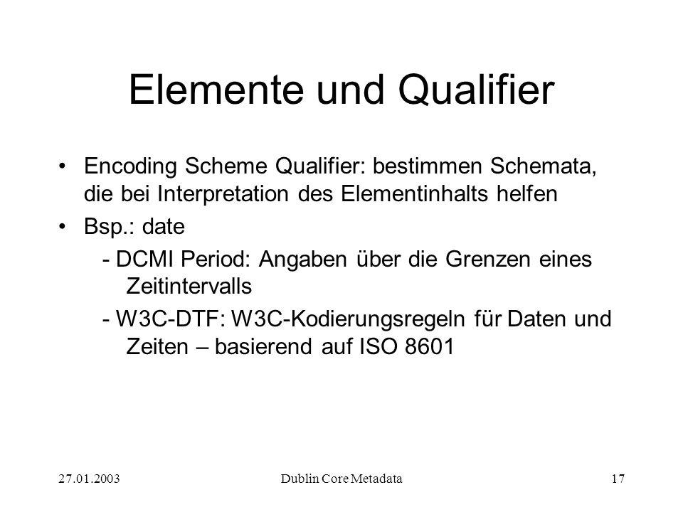 27.01.2003Dublin Core Metadata17 Elemente und Qualifier Encoding Scheme Qualifier: bestimmen Schemata, die bei Interpretation des Elementinhalts helfen Bsp.: date - DCMI Period: Angaben über die Grenzen eines Zeitintervalls - W3C-DTF: W3C-Kodierungsregeln für Daten und Zeiten – basierend auf ISO 8601
