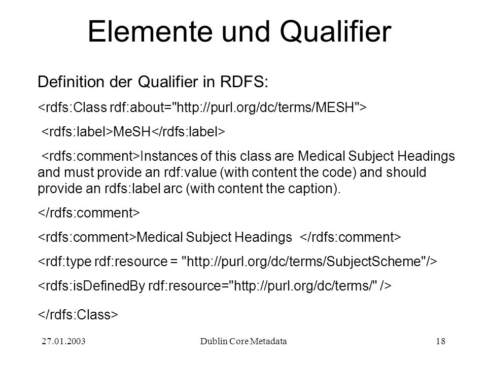 27.01.2003Dublin Core Metadata18 Elemente und Qualifier Definition der Qualifier in RDFS: MeSH Instances of this class are Medical Subject Headings and must provide an rdf:value (with content the code) and should provide an rdfs:label arc (with content the caption).