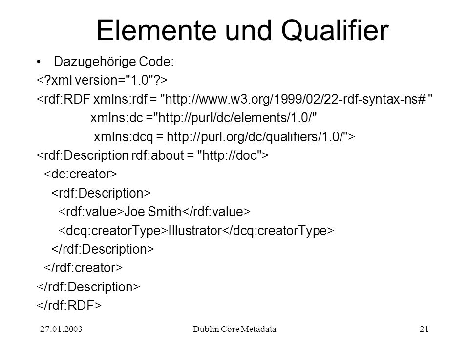 27.01.2003Dublin Core Metadata21 Elemente und Qualifier Dazugehörige Code: <rdf:RDF xmlns:rdf = http://www.w3.org/1999/02/22-rdf-syntax-ns# xmlns:dc = http://purl/dc/elements/1.0/ xmlns:dcq = http://purl.org/dc/qualifiers/1.0/ > Joe Smith Illustrator