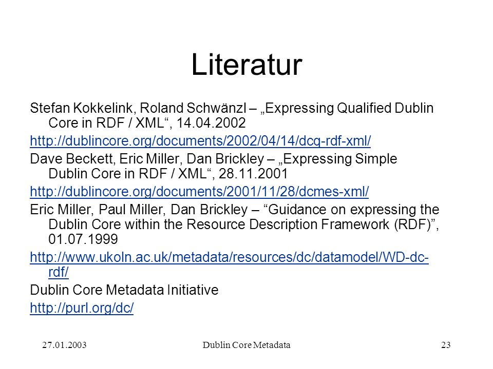 27.01.2003Dublin Core Metadata23 Literatur Stefan Kokkelink, Roland Schwänzl – Expressing Qualified Dublin Core in RDF / XML, 14.04.2002 http://dublincore.org/documents/2002/04/14/dcq-rdf-xml/ Dave Beckett, Eric Miller, Dan Brickley – Expressing Simple Dublin Core in RDF / XML, 28.11.2001 http://dublincore.org/documents/2001/11/28/dcmes-xml/ Eric Miller, Paul Miller, Dan Brickley – Guidance on expressing the Dublin Core within the Resource Description Framework (RDF), 01.07.1999 http://www.ukoln.ac.uk/metadata/resources/dc/datamodel/WD-dc- rdf/ Dublin Core Metadata Initiative http://purl.org/dc/