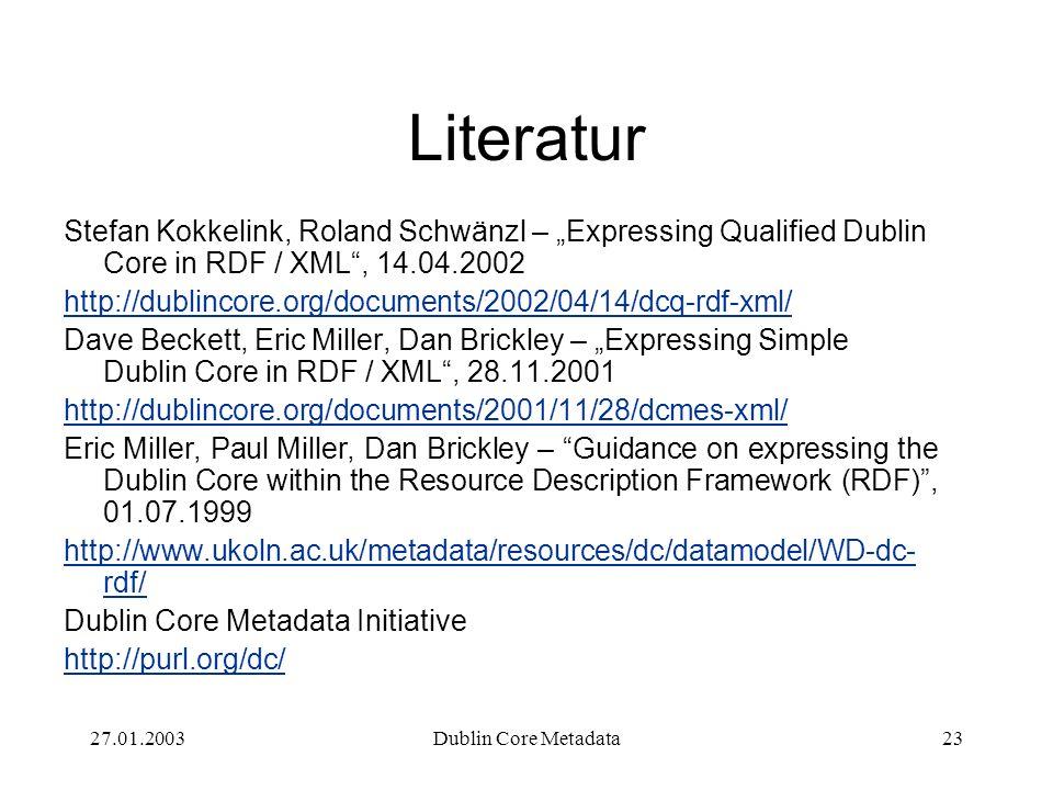 27.01.2003Dublin Core Metadata23 Literatur Stefan Kokkelink, Roland Schwänzl – Expressing Qualified Dublin Core in RDF / XML, 14.04.2002 http://dublin