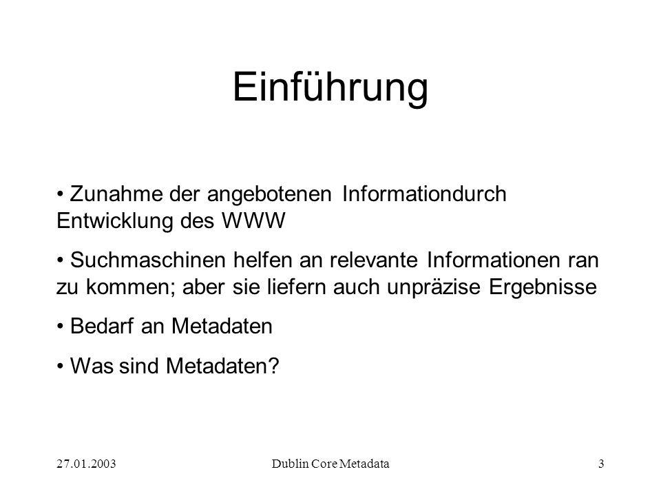 27.01.2003Dublin Core Metadata3 Einführung Zunahme der angebotenen Informationdurch Entwicklung des WWW Suchmaschinen helfen an relevante Informationen ran zu kommen; aber sie liefern auch unpräzise Ergebnisse Bedarf an Metadaten Was sind Metadaten