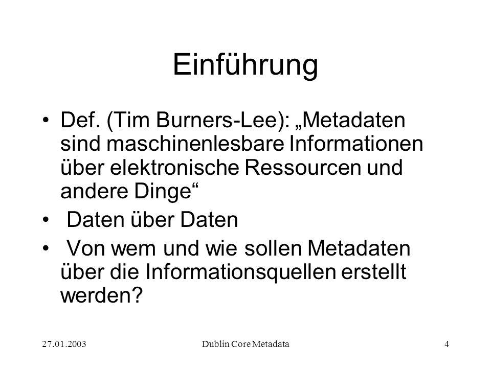 27.01.2003Dublin Core Metadata4 Einführung Def. (Tim Burners-Lee): Metadaten sind maschinenlesbare Informationen über elektronische Ressourcen und and