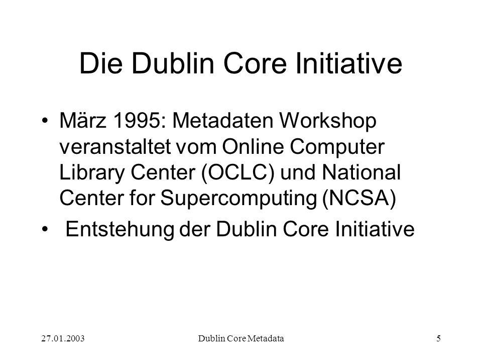 27.01.2003Dublin Core Metadata6 Die Dublin Core Initiative Ziele: Einfachheit Interoperabilität (Austauschbarkeit) von Metadaten Erreichung größerer Recherchepräzision als bei der gewohnten Volltextsuche Lieferung der Metadaten durch den Autor der Ressource Standardset von Dublin Core Bezeichnern Entwicklung maschinell verarbeitbarer Semantiken Eins-zu-eins-Prinzip der Metadaten, d.h.