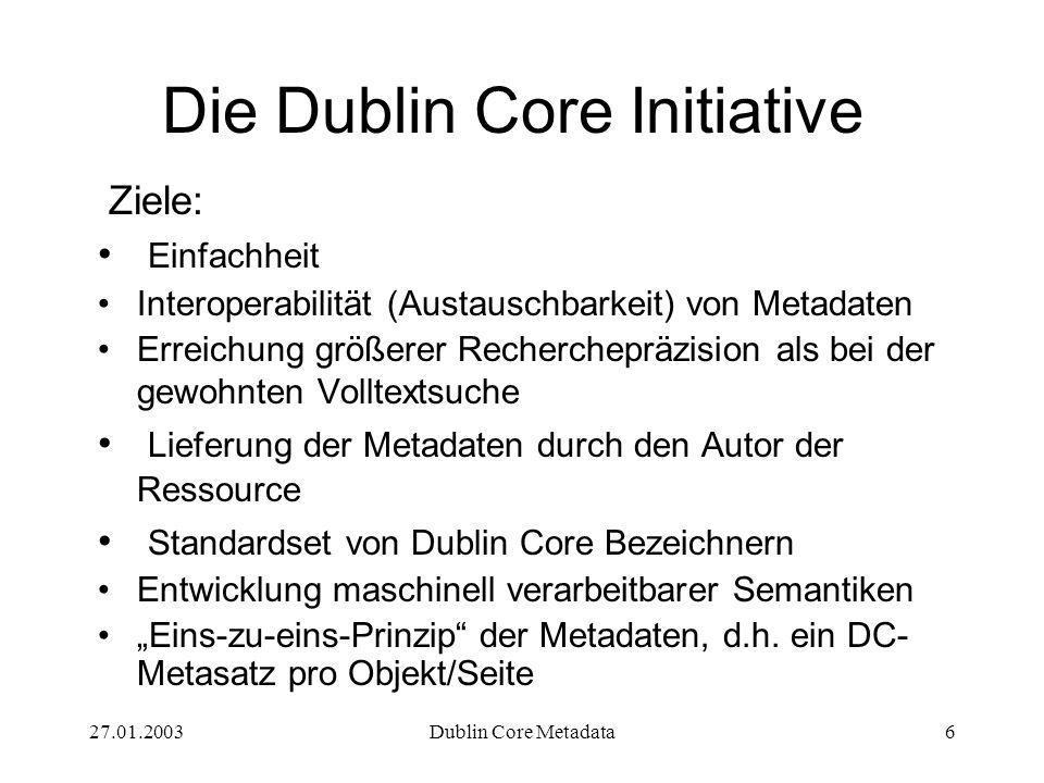 27.01.2003Dublin Core Metadata6 Die Dublin Core Initiative Ziele: Einfachheit Interoperabilität (Austauschbarkeit) von Metadaten Erreichung größerer R