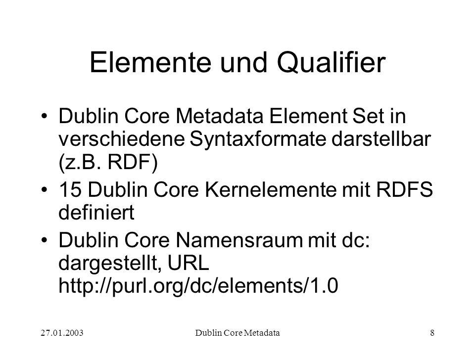 27.01.2003Dublin Core Metadata8 Elemente und Qualifier Dublin Core Metadata Element Set in verschiedene Syntaxformate darstellbar (z.B. RDF) 15 Dublin