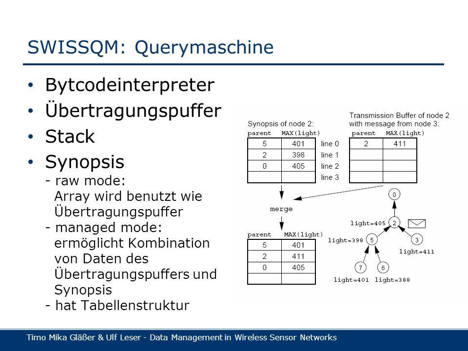 Timo Mika Gläßer & Ulf Leser - Data Management in Wireless Sensor Networks SWISSQM: Querymaschine Bytcodeinterpreter Übertragungspuffer Stack Synopsis - raw mode: Array wird benutzt wie Übertragungspuffer - managed mode: ermöglicht Kombination von Daten des Übertragungspuffers und Synopsis - hat Tabellenstruktur