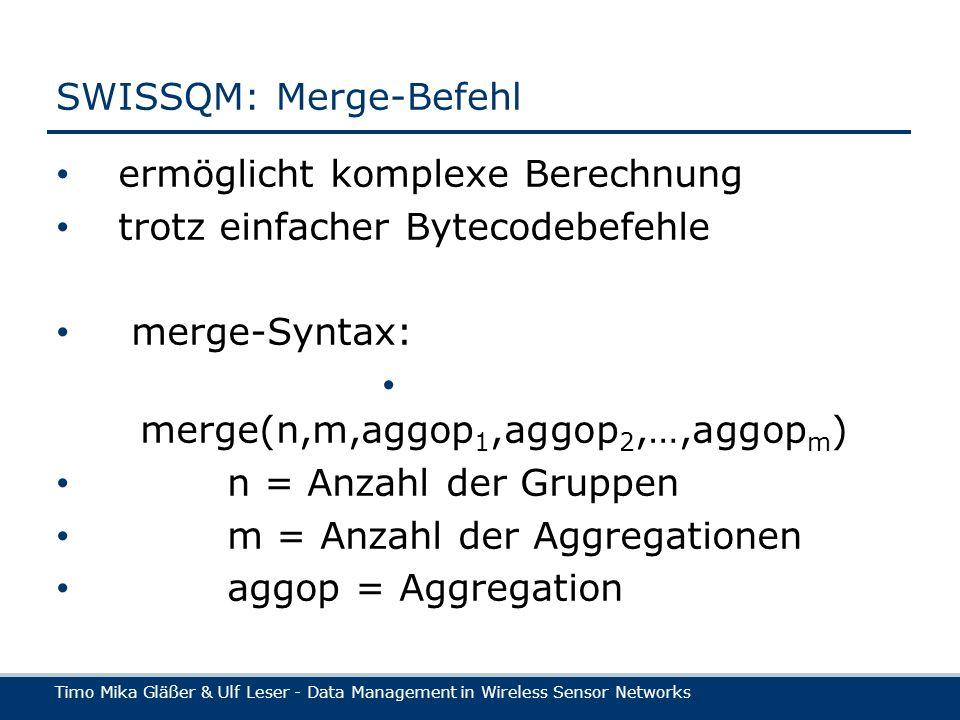 Timo Mika Gläßer & Ulf Leser - Data Management in Wireless Sensor Networks SWISSQM: Merge-Befehl ermöglicht komplexe Berechnung trotz einfacher Bytecodebefehle merge-Syntax: merge(n,m,aggop 1,aggop 2,…,aggop m ) n = Anzahl der Gruppen m = Anzahl der Aggregationen aggop = Aggregation