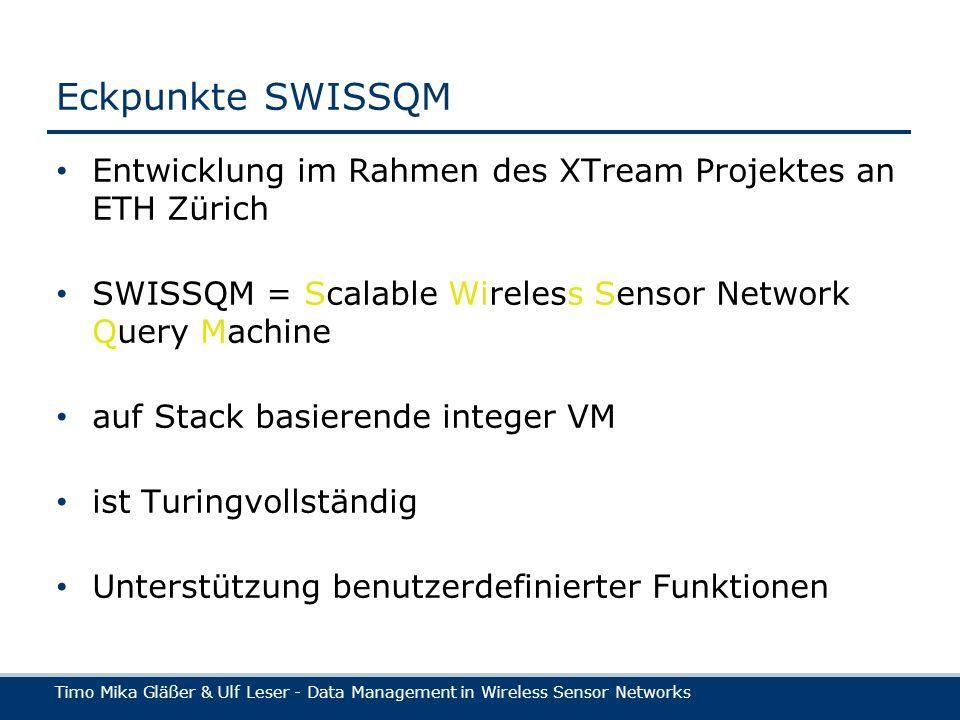 Timo Mika Gläßer & Ulf Leser - Data Management in Wireless Sensor Networks Eckpunkte SWISSQM Entwicklung im Rahmen des XTream Projektes an ETH Zürich SWISSQM = Scalable Wireless Sensor Network Query Machine auf Stack basierende integer VM ist Turingvollständig Unterstützung benutzerdefinierter Funktionen