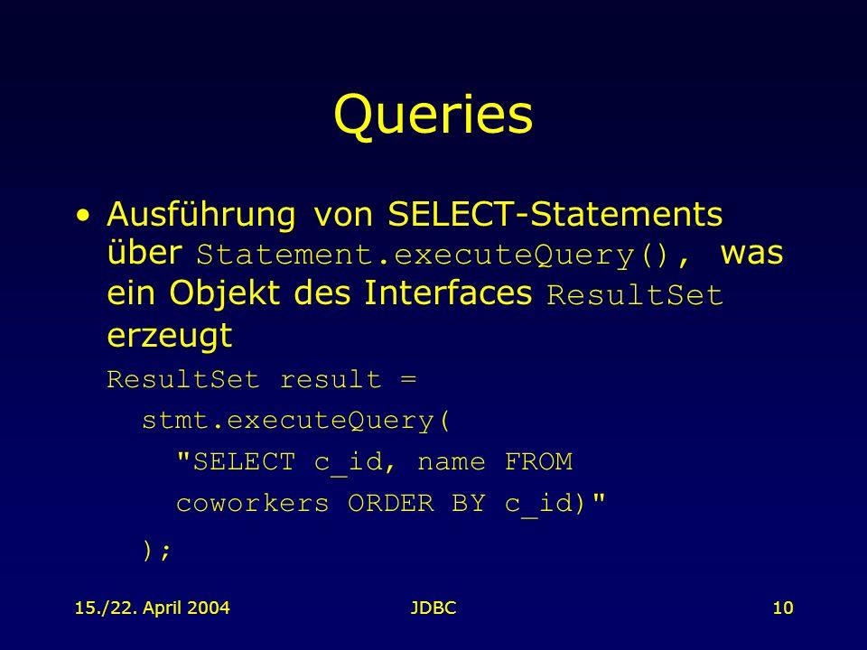 15./22. April 2004JDBC10 Queries Ausführung von SELECT-Statements über Statement.executeQuery(), was ein Objekt des Interfaces ResultSet erzeugt Resul