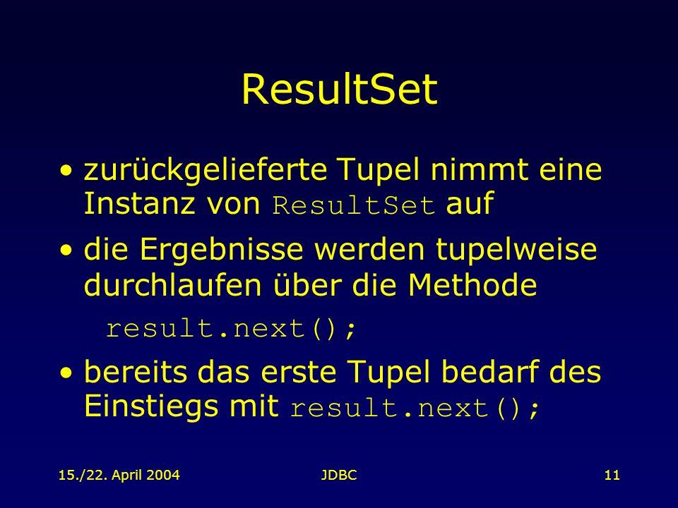 15./22. April 2004JDBC11 ResultSet zurückgelieferte Tupel nimmt eine Instanz von ResultSet auf die Ergebnisse werden tupelweise durchlaufen über die M