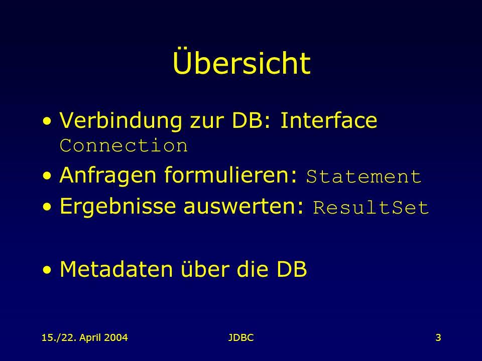 15./22. April 2004JDBC3 Übersicht Verbindung zur DB: Interface Connection Anfragen formulieren: Statement Ergebnisse auswerten: ResultSet Metadaten üb