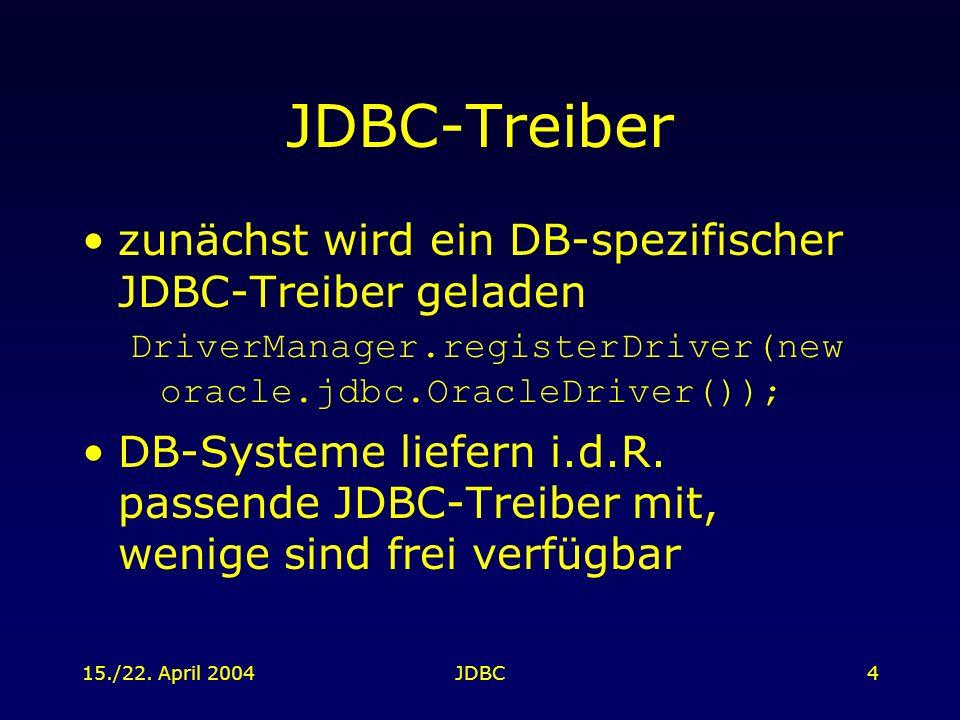 15./22. April 2004JDBC4 JDBC-Treiber zunächst wird ein DB-spezifischer JDBC-Treiber geladen DriverManager.registerDriver(new oracle.jdbc.OracleDriver(