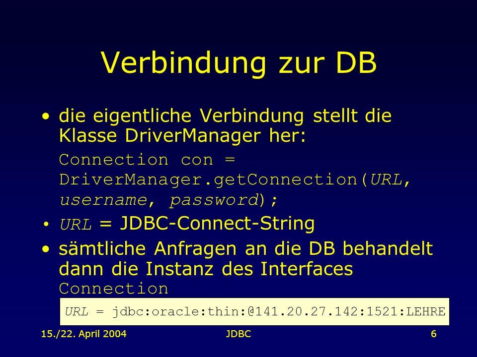 15./22. April 2004JDBC6 Verbindung zur DB die eigentliche Verbindung stellt die Klasse DriverManager her: Connection con = DriverManager.getConnection