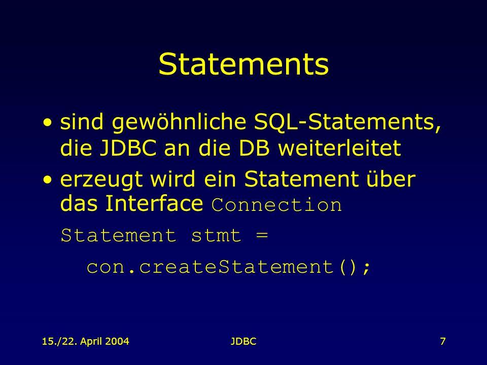 15./22. April 2004JDBC7 Statements sind gewöhnliche SQL-Statements, die JDBC an die DB weiterleitet erzeugt wird ein Statement über das Interface Conn