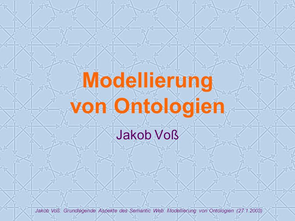 Jakob Voß: Grundlegende Aspekte des Semantic Web: Modellierung von Ontologien (27.1.2003) Modellierung von Ontologien Jakob Voß