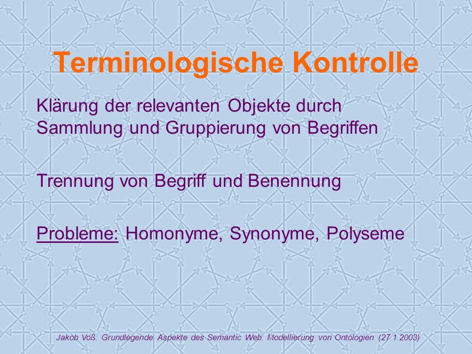 Jakob Voß: Grundlegende Aspekte des Semantic Web: Modellierung von Ontologien (27.1.2003) Terminologische Kontrolle Klärung der relevanten Objekte durch Sammlung und Gruppierung von Begriffen Trennung von Begriff und Benennung Probleme: Homonyme, Synonyme, Polyseme