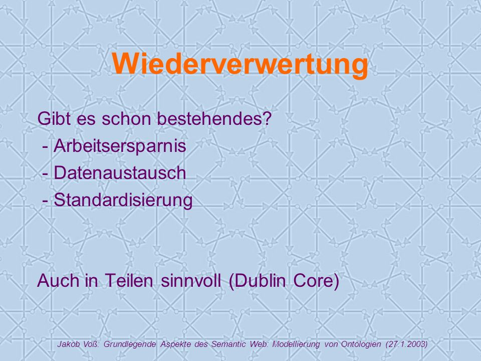 Jakob Voß: Grundlegende Aspekte des Semantic Web: Modellierung von Ontologien (27.1.2003) Wiederverwertung Gibt es schon bestehendes.