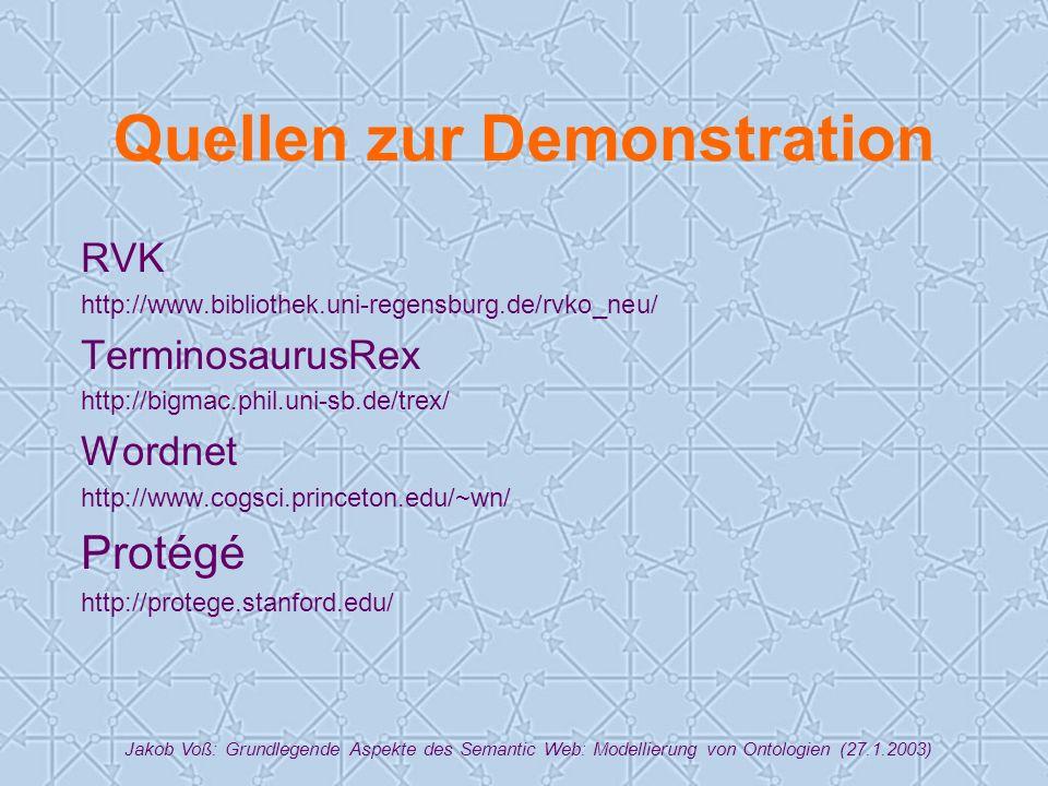 Jakob Voß: Grundlegende Aspekte des Semantic Web: Modellierung von Ontologien (27.1.2003) Quellen zur Demonstration RVK http://www.bibliothek.uni-regensburg.de/rvko_neu/ TerminosaurusRex http://bigmac.phil.uni-sb.de/trex/ Wordnet http://www.cogsci.princeton.edu/~wn/ Protégé http://protege.stanford.edu/