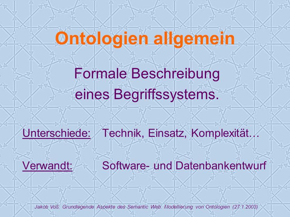 Jakob Voß: Grundlegende Aspekte des Semantic Web: Modellierung von Ontologien (27.1.2003) Ontologien allgemein Formale Beschreibung eines Begriffssystems.