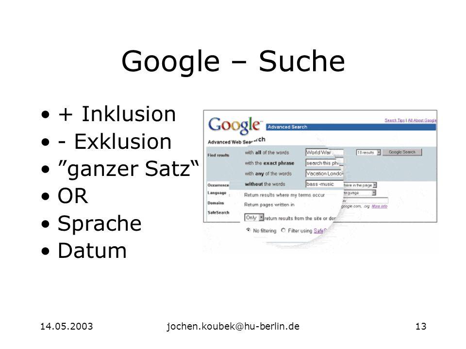 14.05.2003jochen.koubek@hu-berlin.de13 Google – Suche + Inklusion - Exklusion ganzer Satz OR Sprache Datum