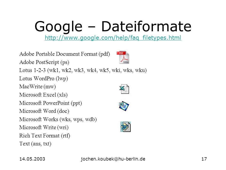 Google – Dateiformate     Adobe Portable Document Format (pdf) Adobe PostScript (ps) Lotus (wk1, wk2, wk3, wk4, wk5, wki, wks, wku) Lotus WordPro (lwp) MacWrite (mw) Microsoft Excel (xls) Microsoft PowerPoint (ppt) Microsoft Word (doc) Microsoft Works (wks, wps, wdb) Microsoft Write (wri) Rich Text Format (rtf) Text (ans, txt)