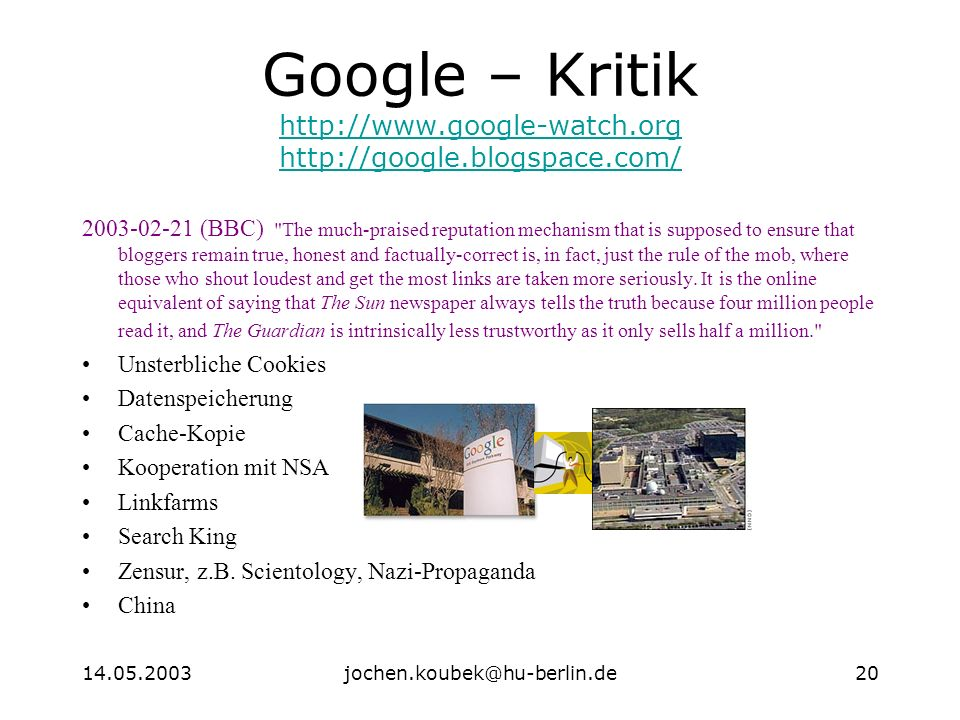 14.05.2003jochen.koubek@hu-berlin.de20 Google – Kritik http://www.google-watch.org http://google.blogspace.com/ http://www.google-watch.org http://google.blogspace.com/ 2003-02-21 (BBC) The much-praised reputation mechanism that is supposed to ensure that bloggers remain true, honest and factually-correct is, in fact, just the rule of the mob, where those who shout loudest and get the most links are taken more seriously.