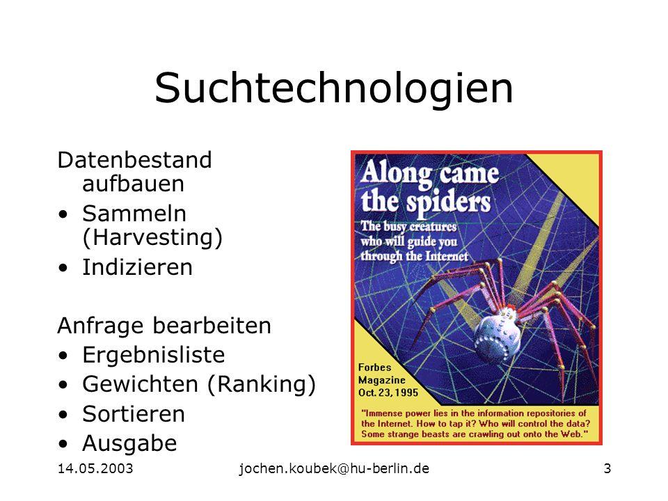 14.05.2003jochen.koubek@hu-berlin.de3 Suchtechnologien Datenbestand aufbauen Sammeln (Harvesting) Indizieren Anfrage bearbeiten Ergebnisliste Gewichten (Ranking) Sortieren Ausgabe
