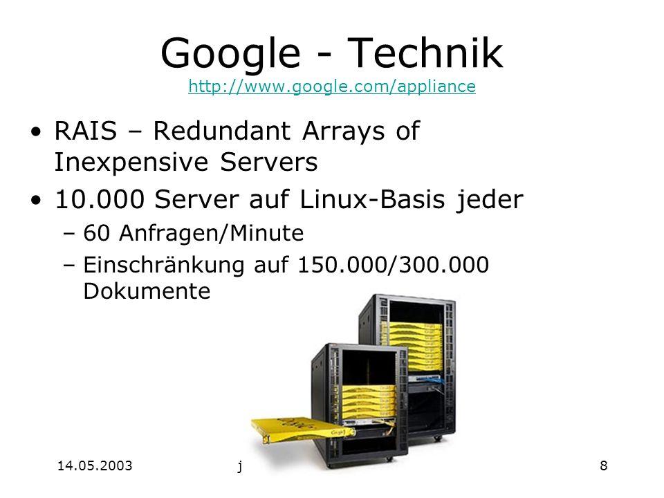 14.05.2003jochen.koubek@hu-berlin.de8 Google - Technik http://www.google.com/appliance http://www.google.com/appliance RAIS – Redundant Arrays of Inexpensive Servers 10.000 Server auf Linux-Basis jeder –60 Anfragen/Minute –Einschränkung auf 150.000/300.000 Dokumente