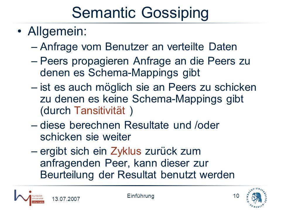 13.07.2007 Einführung10 Semantic Gossiping Allgemein: –Anfrage vom Benutzer an verteilte Daten –Peers propagieren Anfrage an die Peers zu denen es Sch