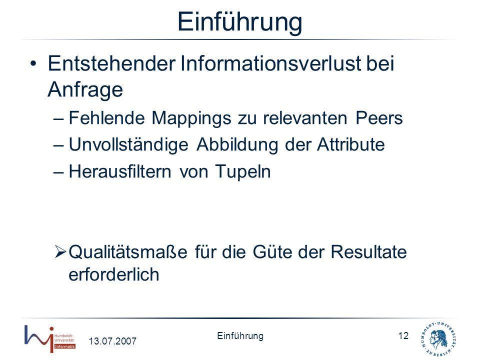13.07.2007 Einführung12 Einführung Entstehender Informationsverlust bei Anfrage –Fehlende Mappings zu relevanten Peers –Unvollständige Abbildung der A