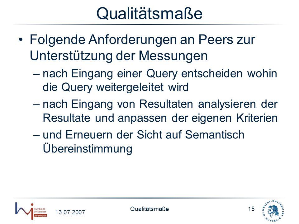13.07.2007 Qualitätsmaße15 Qualitätsmaße Folgende Anforderungen an Peers zur Unterstützung der Messungen –nach Eingang einer Query entscheiden wohin d
