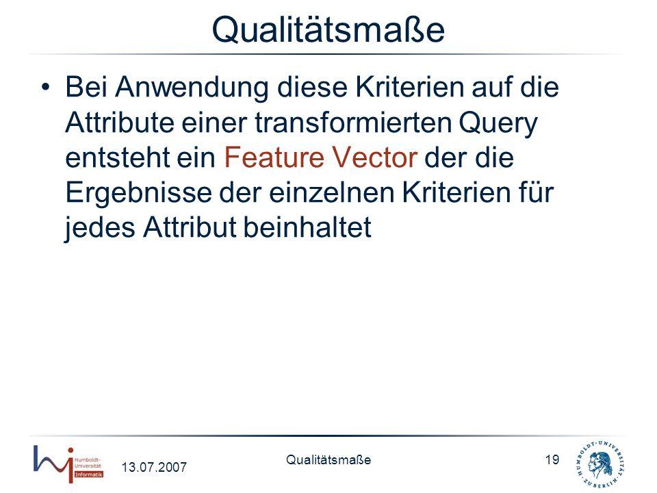 13.07.2007 Qualitätsmaße19 Qualitätsmaße Bei Anwendung diese Kriterien auf die Attribute einer transformierten Query entsteht ein Feature Vector der d