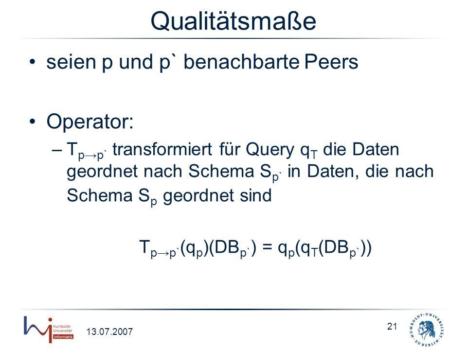 13.07.2007 21 Qualitätsmaße seien p und p` benachbarte Peers Operator: –T pp` transformiert für Query q T die Daten geordnet nach Schema S p` in Daten