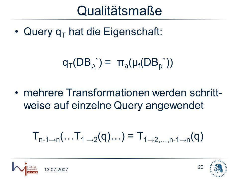 13.07.2007 22 Qualitätsmaße Query q T hat die Eigenschaft: q T (DB p `) = π a (μ f (DB p `)) mehrere Transformationen werden schritt- weise auf einzel