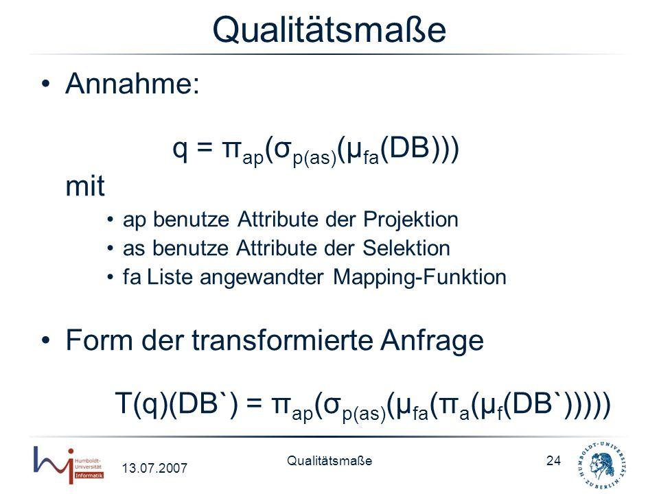 13.07.2007 Qualitätsmaße24 Qualitätsmaße Annahme: q = π ap (σ p(as) (μ fa (DB))) mit ap benutze Attribute der Projektion as benutze Attribute der Sele