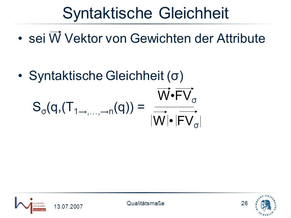 13.07.2007 Qualitätsmaße26 Syntaktische Gleichheit sei W Vektor von Gewichten der Attribute Syntaktische Gleichheit (σ) S σ (q,(T 1,…,n (q)) = WFV σ