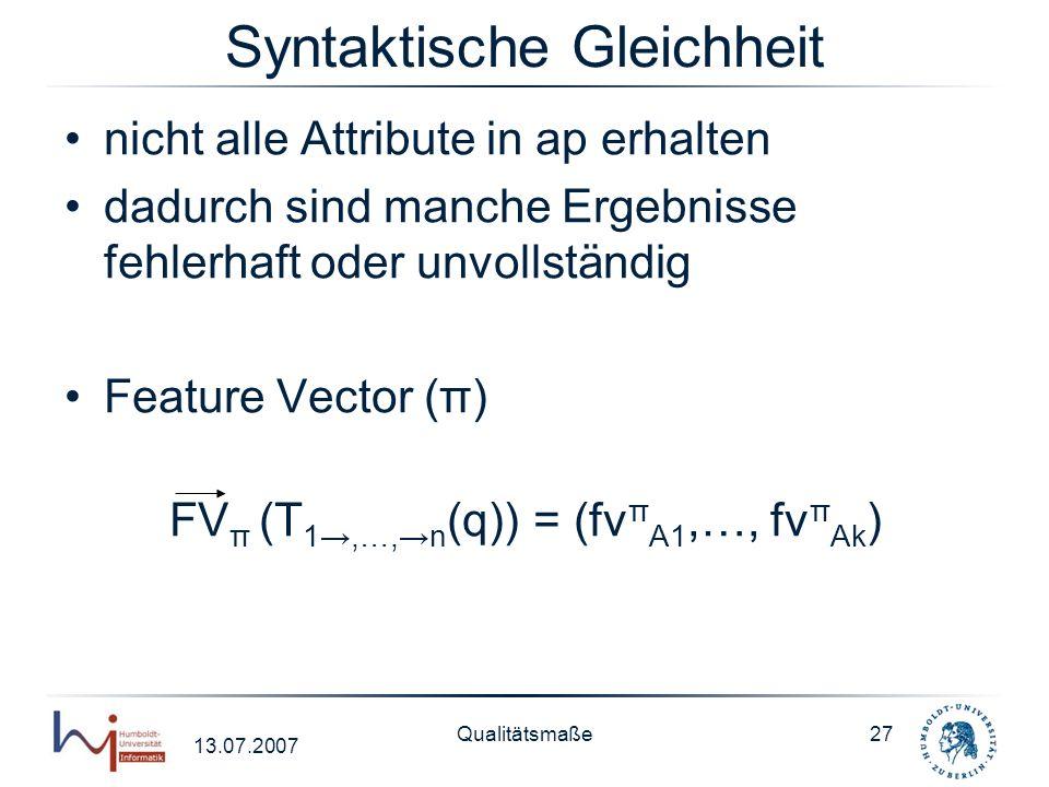 13.07.2007 Qualitätsmaße27 Syntaktische Gleichheit nicht alle Attribute in ap erhalten dadurch sind manche Ergebnisse fehlerhaft oder unvollständig Fe